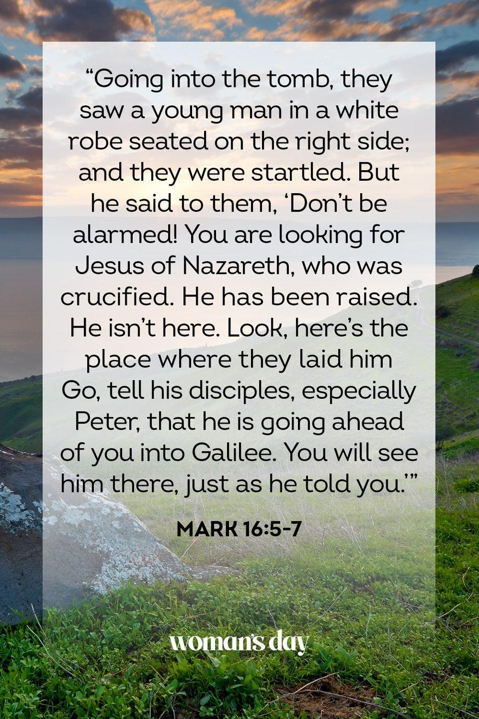 "<p>""Going into the tomb, they saw a young man in a white robe seated on the right side; and they were startled. But he said to them, 'Don't be alarmed! You are looking for Jesus of Nazareth, who was crucified. He has been raised. He isn't here. Look, here's the place where they laid him Go, tell his disciples, especially Peter, that he is going ahead of you into Galilee. You will see him there, just as he told you.'"" — Mark 16:5-7</p>"