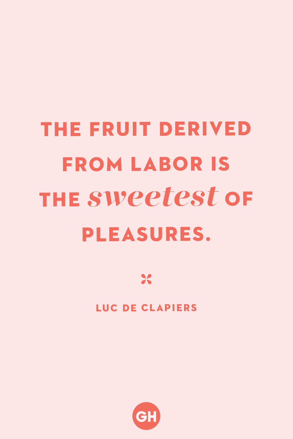 <p>The fruit derived from labor is the sweetest of pleasures.</p>