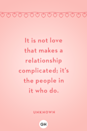 <p>It is not love that makes a relationship complicated; it's the people in it who do.</p>