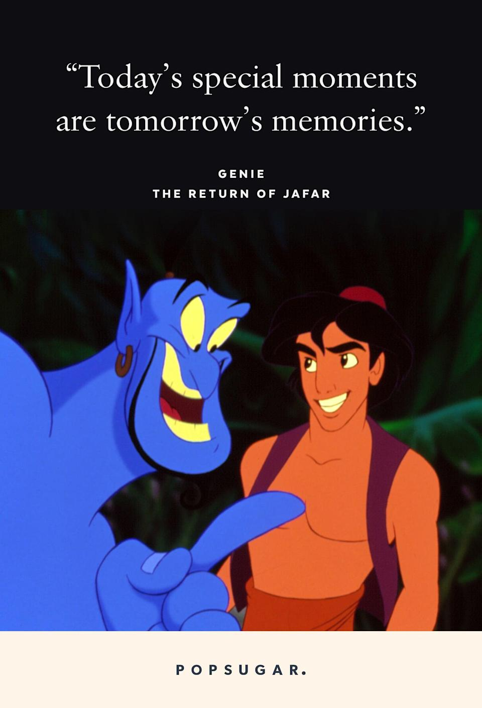 "<p>""Today's special moments are tomorrow's memories."" - Genie, <b>The Return of Jafar</b></p>"