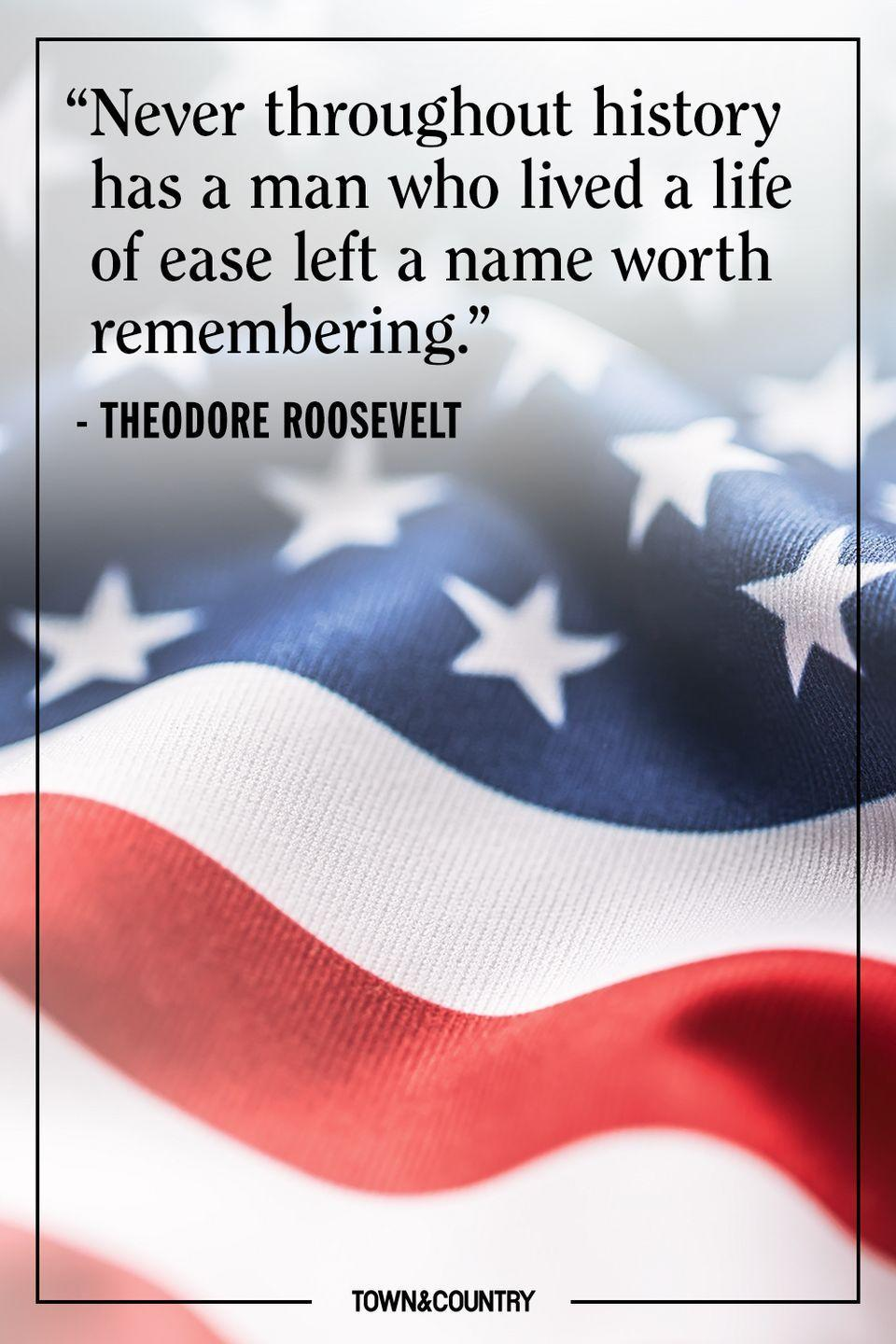 "<p>""Never throughout history has a man who lived a life of ease left a name worth remembering.""</p><p>– Theodore Roosevelt</p>"