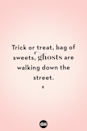 <p>Trick or treat, bag of sweets, ghosts are walking down the street.</p>