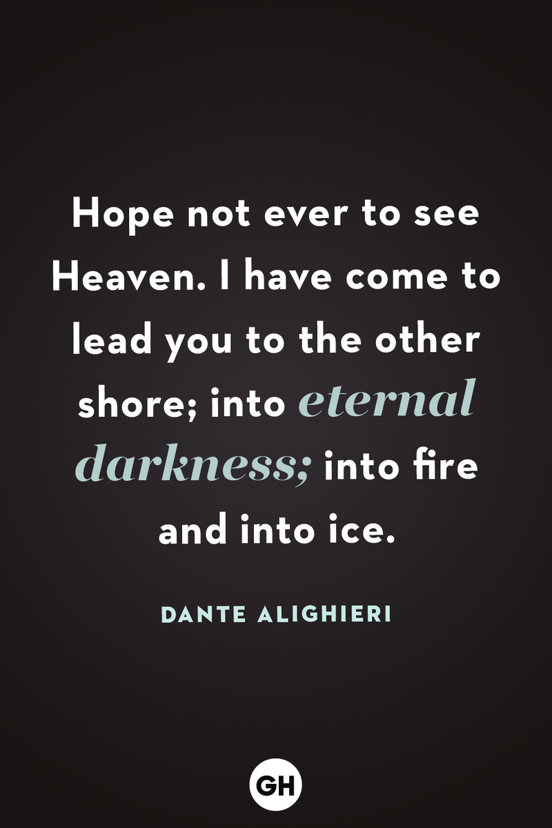 <p>Hope not ever to see Heaven. I have come to lead you to the other shore; into eternal darkness; into fire and into ice.</p>