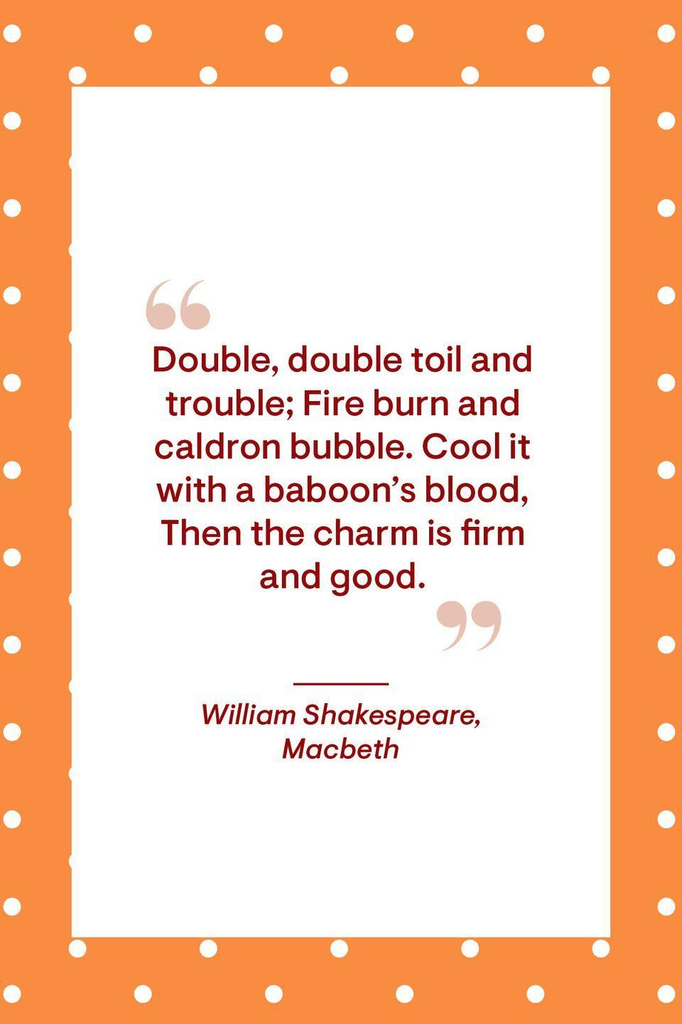 """<p>""""Double, double toil and trouble; Fire burn and caldron bubble. Cool it with a baboon's blood, Then the charm is firm and good.""""</p>"""