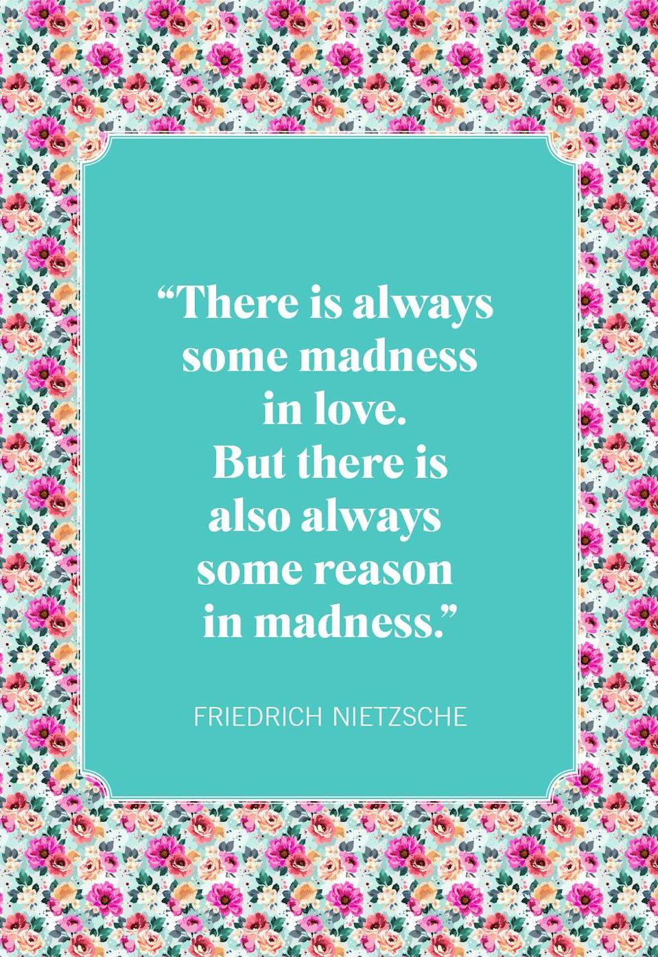 "<p>""There is always some madness in love. But there is also always some reason in madness.""</p>"