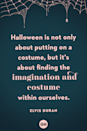 """<p>Halloween is not only about putting on a costume, but it's about finding the imagination and costume within ourselves.""""</p>"""