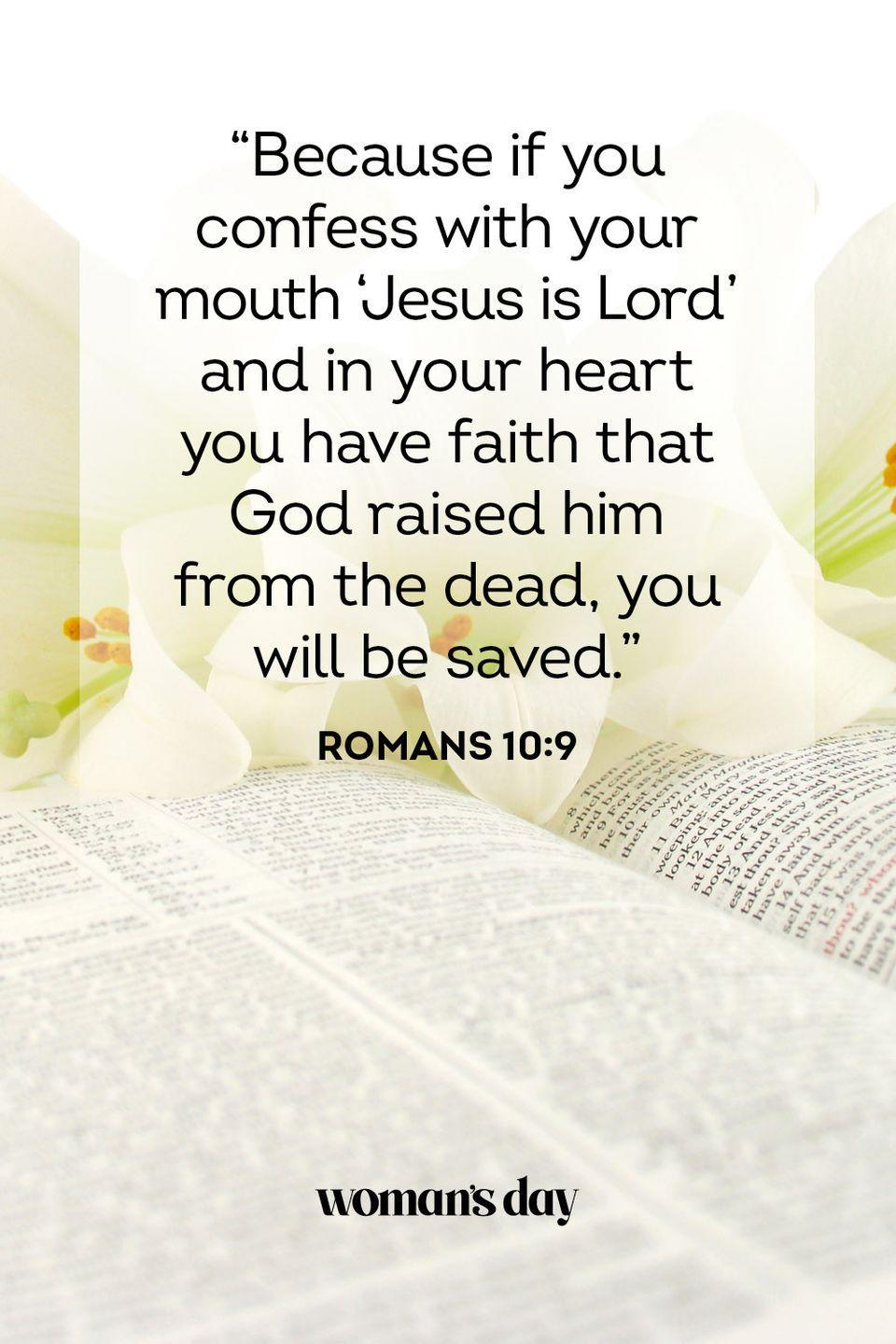 "<p>""Because if you confess with your mouth 'Jesus is Lord' and in your heart you have faith that God raised him from the dead, you will be saved."" — Romans 10:9</p>"