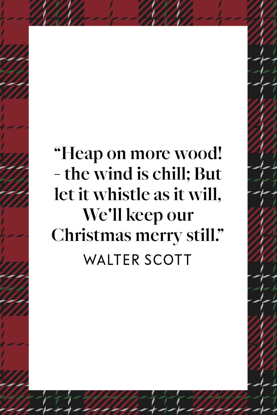"<p>""Heap on more wood! - the wind is chill; But let it whistle as it will, We'll keep our Christmas merry still,"" Scottish novelist, poet, and playwright wrote in <em><a href=""https://www.google.com/books/edition/Marmion/ejFHAAAAYAAJ?hl=en&gbpv=1&printsec=frontcover"" rel=""nofollow noopener"" target=""_blank"" data-ylk=""slk:Marmion: A Tale of Flodden Field"" class=""link rapid-noclick-resp"">Marmion: A Tale of Flodden Field</a>, </em>the historical romance in verse published in 1808.</p>"
