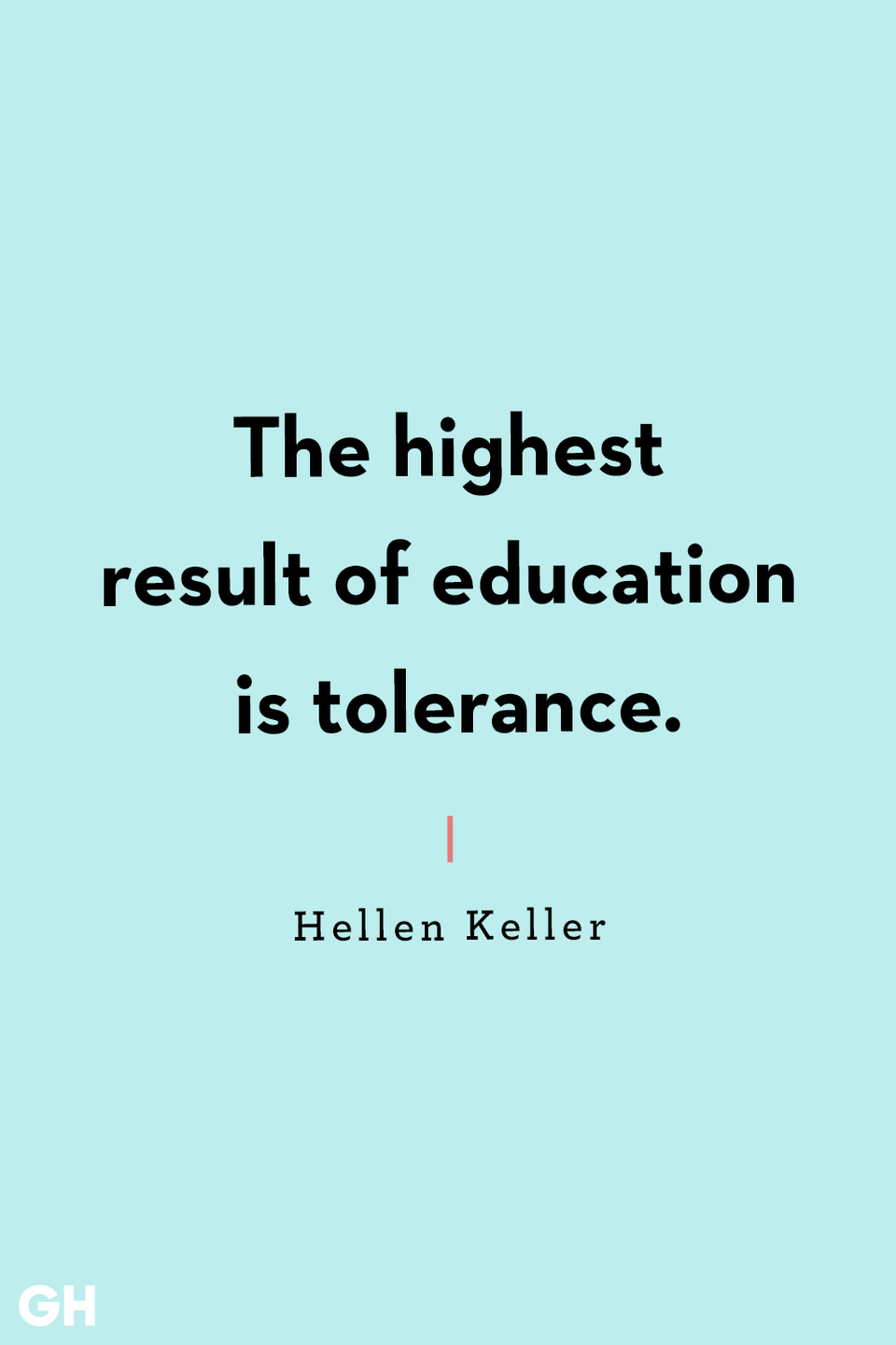 <p>The highest result of education is tolerance.</p>