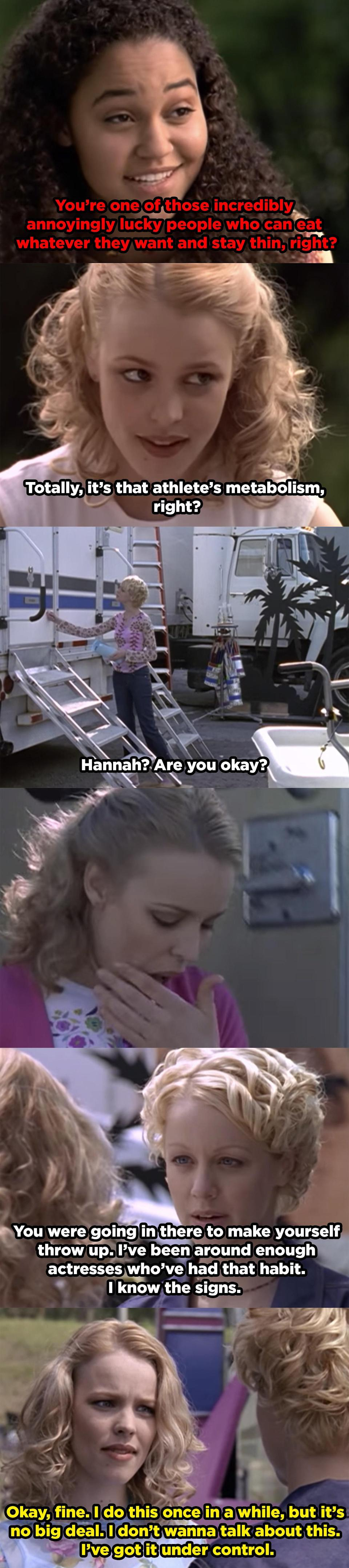 Riley sees Hannah come out of the bathroom after throwing up and confronts her. Hannah says that she does have bulimia, but has it under control.