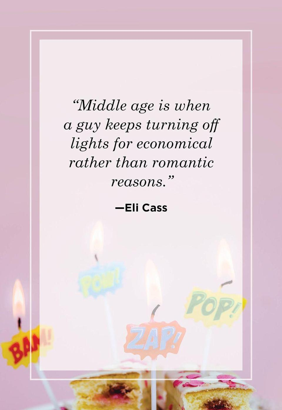 """<p>""""Middle age is when a guy keeps turning off lights for economical rather than romantic reasons.""""</p>"""