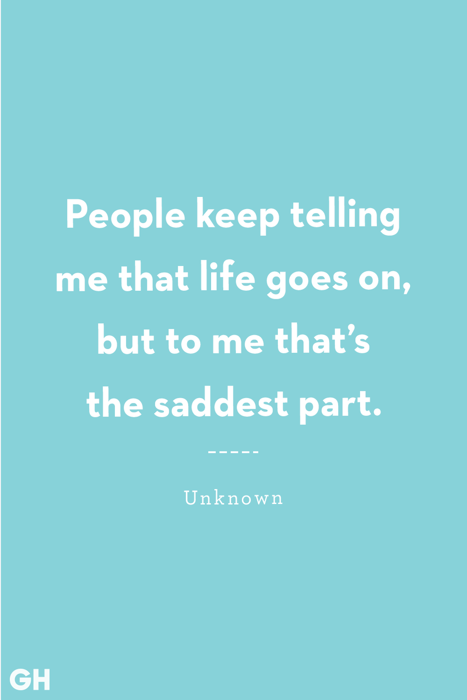 <p>People keep telling me that life goes on, but to me that's the saddest part.</p>
