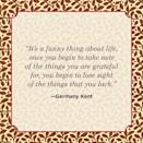 """<p>""""It's a funny thing about life, once you begin to take note of the things you are grateful for, you begin to lose sight of the things that you lack.""""</p>"""