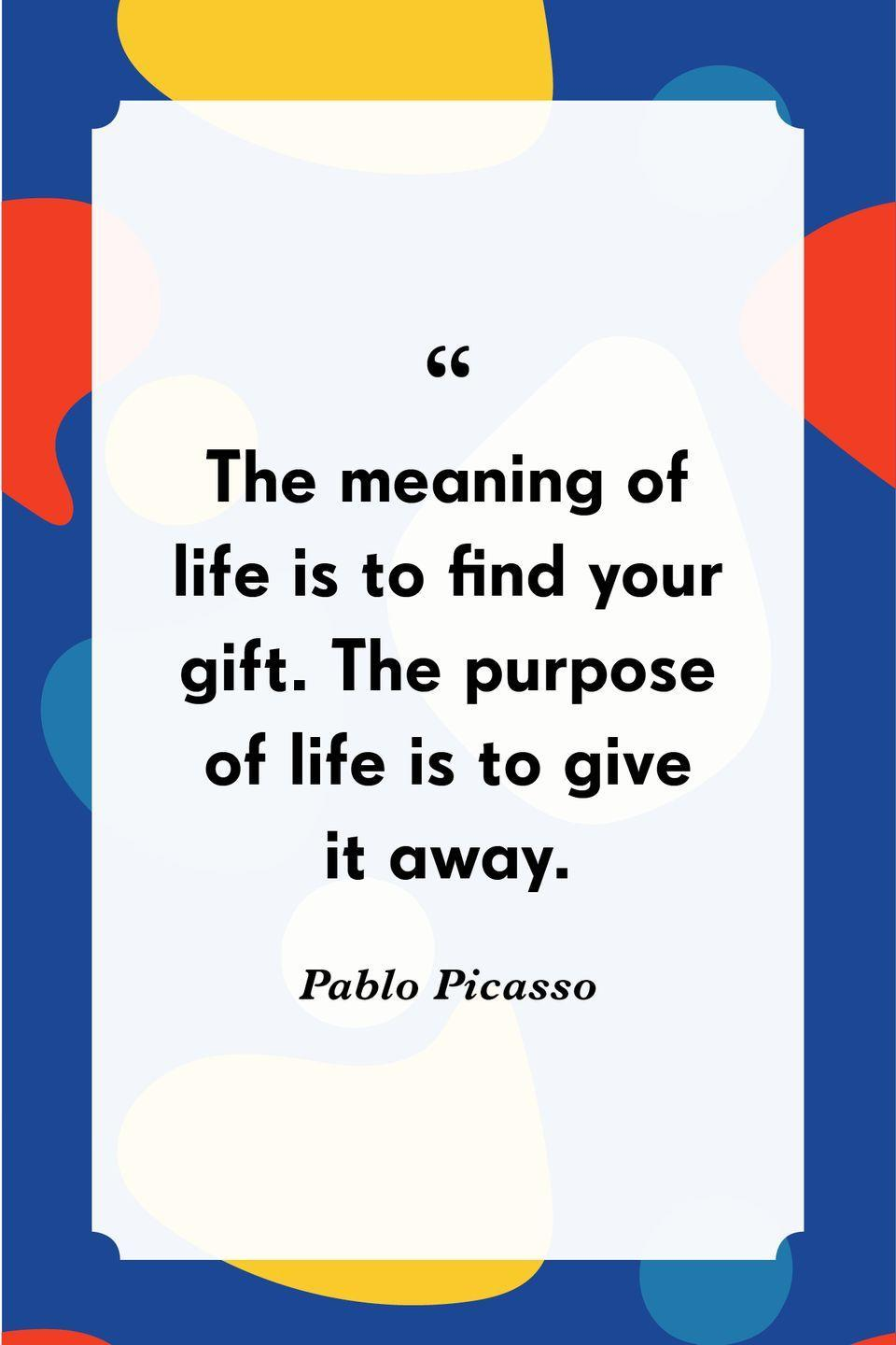 """<p>""""The meaning of life is to find your gift. The purpose of life is to give it away.""""</p>"""