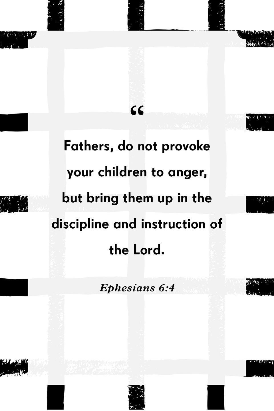 """<p>""""Fathers, do not provoke your children to anger, but bring them up in the discipline and instruction of the Lord.""""</p>"""