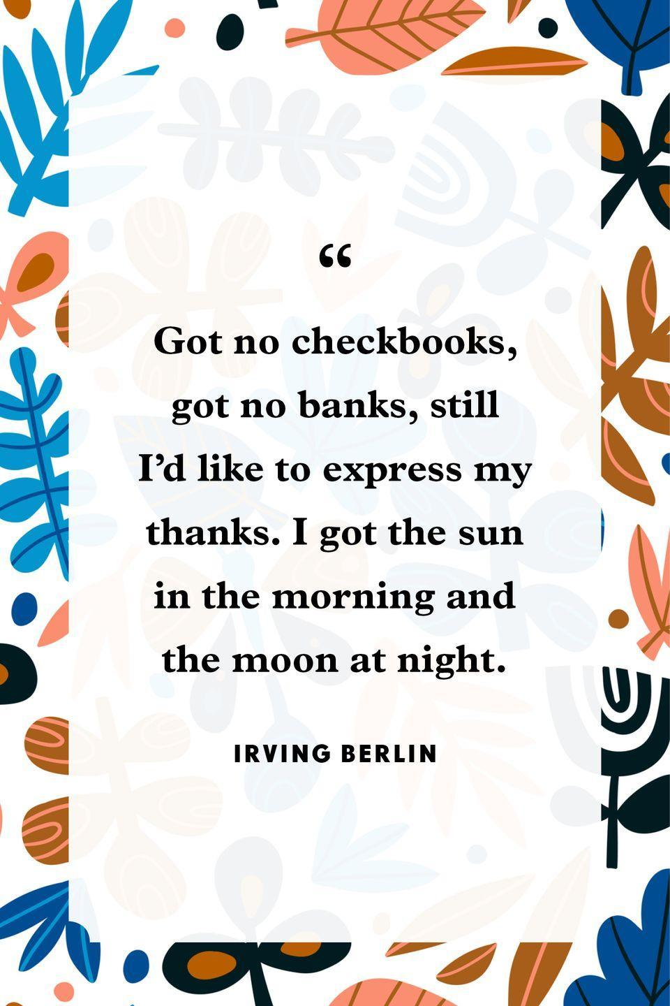 """<p>""""Got no checkbooks, got no banks, still I'd like to express my thanks. I got the sun in the morning and the moon at night.""""</p>"""