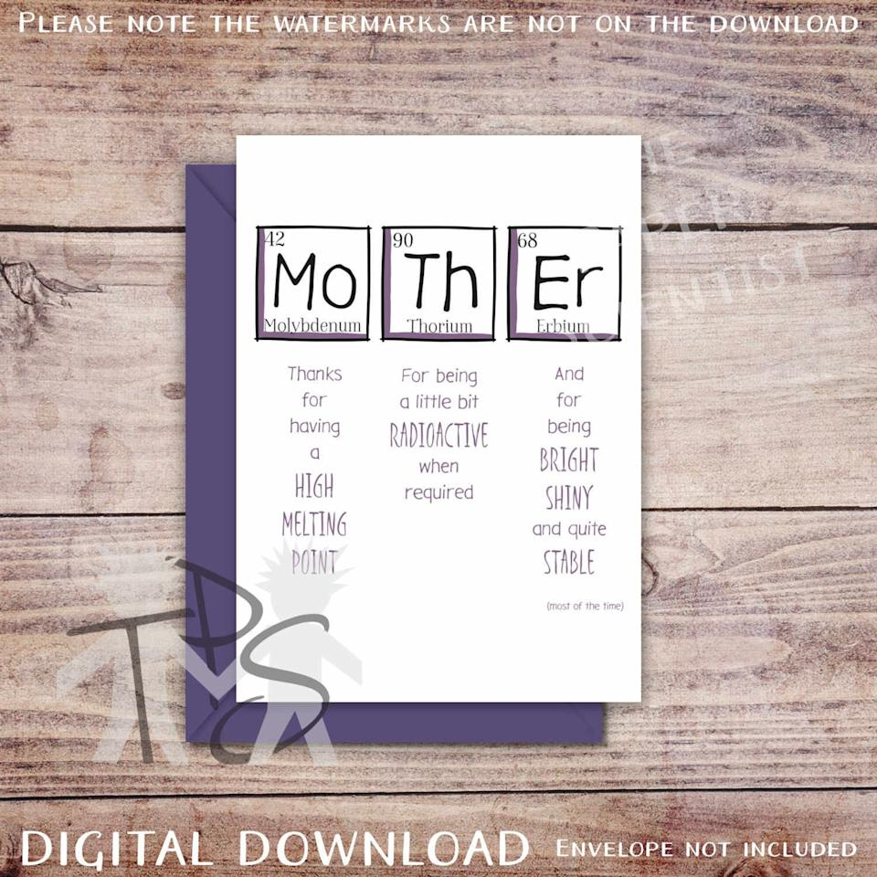 """<p><strong>ThePaperScientist</strong></p><p>etsy.com</p><p><strong>£2.03</strong></p><p><a href=""""https://www.etsy.com/listing/224514398/printable-mothers-day-card-greetings"""" target=""""_blank"""">SHOP NOW</a></p><p>Scientist or not, your mom is sure to love this adorable card.</p>"""