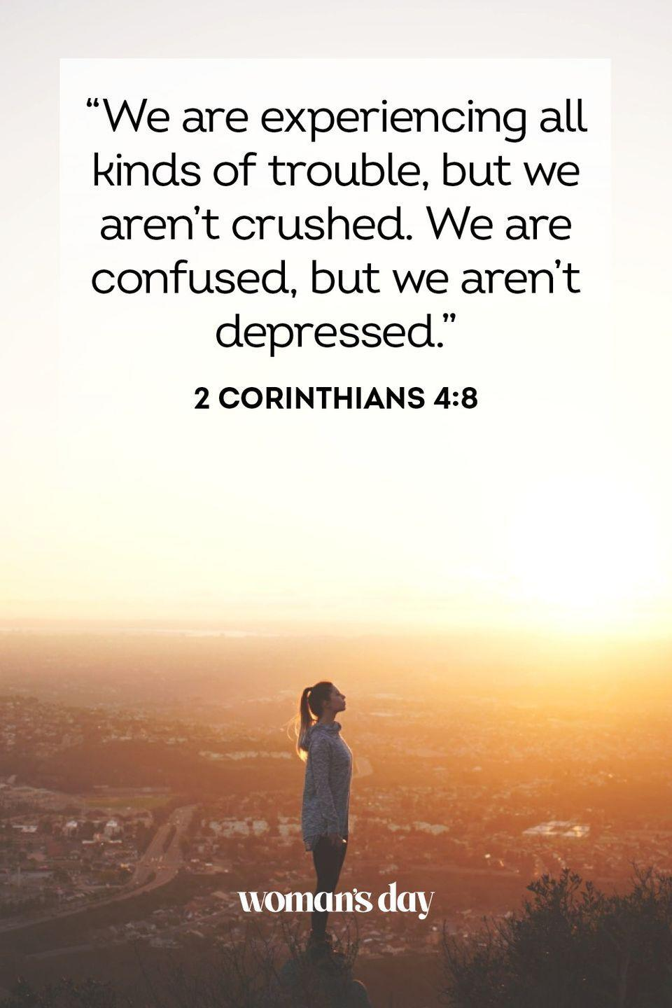 """<p>""""We are experiencing all kinds of trouble, but we aren't crushed. We are confused, but we aren't depressed."""" — 2 Corinthians 4:8</p><p><strong>The Good News: </strong>Even when it feels like we can't push on anymore, we must remember that nothing can break us forever when we have God looking out for us.</p>"""