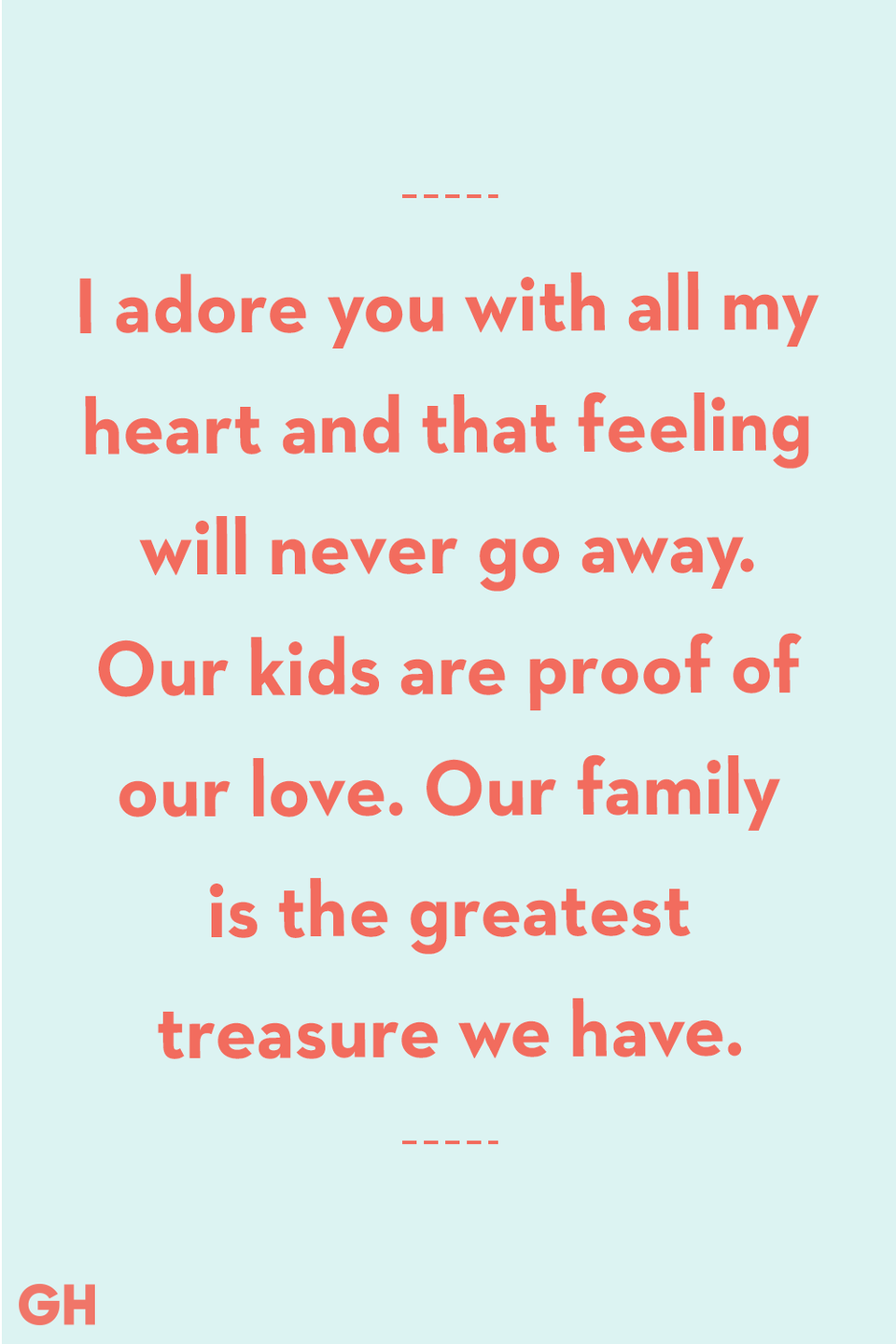 <p>I adore you with all my heart and that feeling will never go away. Our kids are proof of our love. Our family is the greatest treasure we have.</p>