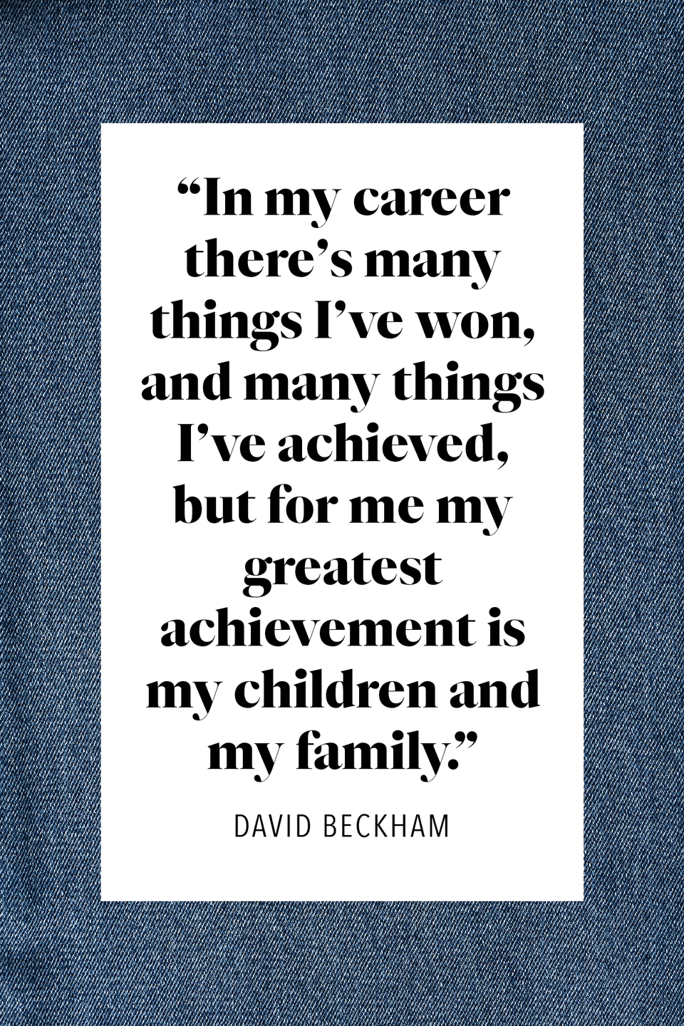"""<p>""""In my career there's many things I've won, and many things I've achieved,"""" the 44-year-old English former professional footballer said to <a href=""""https://people.com/celebrity/david-beckham-answers-your-questions/"""" rel=""""nofollow noopener"""" target=""""_blank"""" data-ylk=""""slk:People Magazine"""" class=""""link rapid-noclick-resp""""><em>People Magazine</em></a>, """"but for me my greatest achievement is my children and my family.""""</p>"""