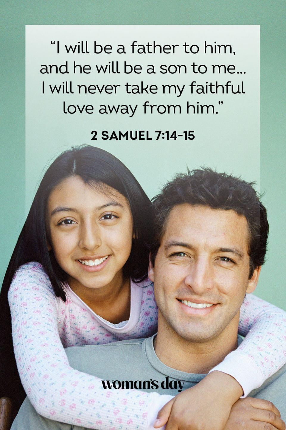 """<p>""""I will be a father to him, and he will be a son to me ... I will never take my faithful love away from him.""""</p><p><strong>The Good News: </strong>For the dad who helped you through your missteps, there's this passage that recognizes that his love never wavers — even when things get tough.</p>"""