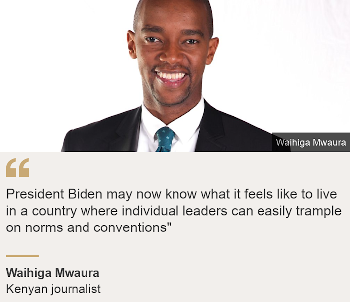 """""""President Biden may now know what it feels like to live in a country where individual leaders can easily trample on norms and conventions"""""""", Source: Waihiga Mwaura, Source description: Kenyan journalist, Image: Waihiga Mwaura"""