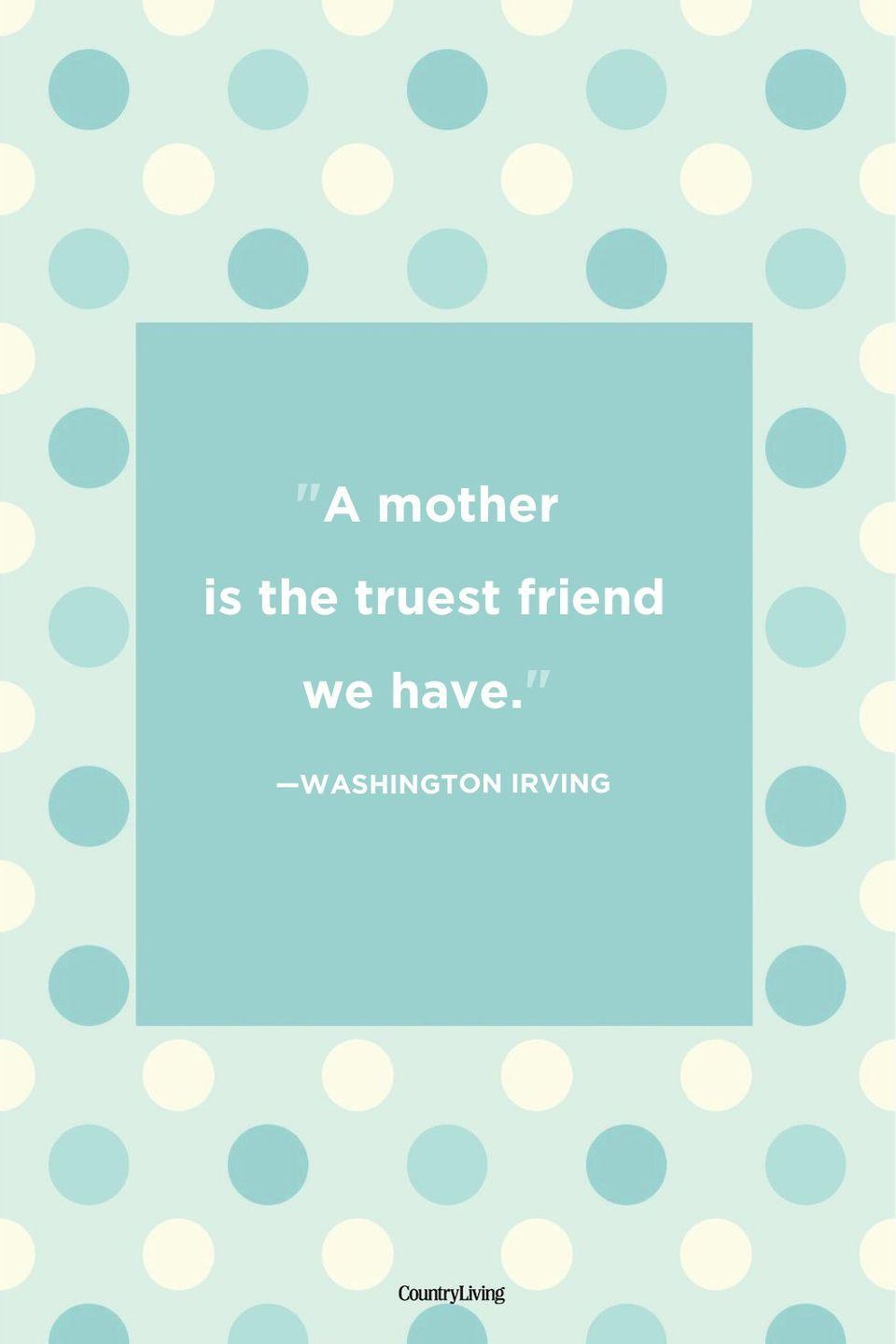 "<p>""A mother is the truest friend we have.""</p>"