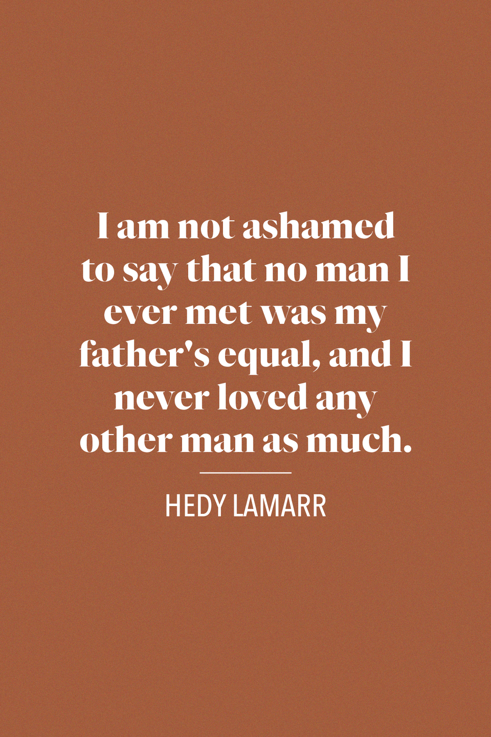 "<p>Austrian American acrtress Hedy Lamarr said ""I am not ashamed to say that no man I ever met was my father's equal, and I never loved any other man as much,"" in her autobiography <em><a href=""https://www.amazon.com/Ecstasy-Me-My-Life-Woman/dp/4871876268?tag=syn-yahoo-20&ascsubtag=%5Bartid%7C10072.g.32909234%5Bsrc%7Cyahoo-us"" rel=""nofollow noopener"" target=""_blank"" data-ylk=""slk:Ecstasy and me: My Life as a Woman"" class=""link rapid-noclick-resp"">Ecstasy and me: My Life as a Woman</a>.</em></p>"