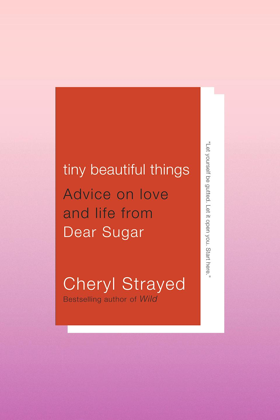 """This book is a compilation of advice columns from Cheryl Strayed, and chances are one of them has <em>exactly</em> what you need to hear.<br><br>""""You cannot convince people to love you. This is an absolute rule. No one will ever give you love because you want him or her to give it. Real love moves freely in both directions. Don't waste your time on anything else."""" – <em>Tiny Beautiful Things</em>"""