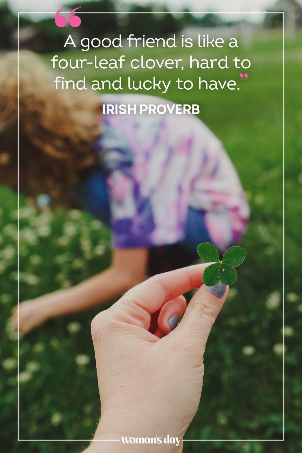 """<p>""""A good friend is like a four-leaf clover, hard to find and lucky to have."""" — Irish Proverb</p>"""