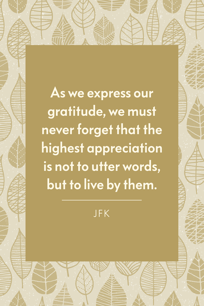 """<p>""""As we express our gratitude, we must never forget that the highest appreciation is not to utter words, but to live by them,"""" the former President of the United States said during his <a href=""""https://www.govinfo.gov/content/pkg/STATUTE-77/pdf/STATUTE-77-Pg1030.pdf"""" rel=""""nofollow noopener"""" target=""""_blank"""" data-ylk=""""slk:1963 Thanksgiving Day Proclamation"""" class=""""link rapid-noclick-resp"""">1963 Thanksgiving Day Proclamation</a>. </p>"""