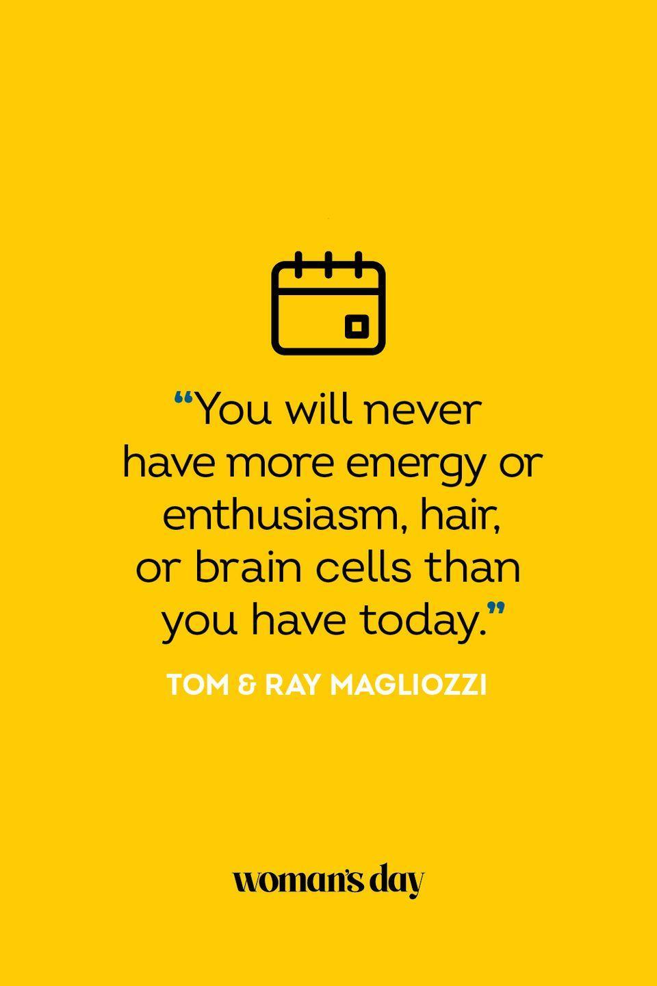 """<p>""""You will never have more energy or enthusiasm, hair, or brain cells than you have today.""""</p>"""
