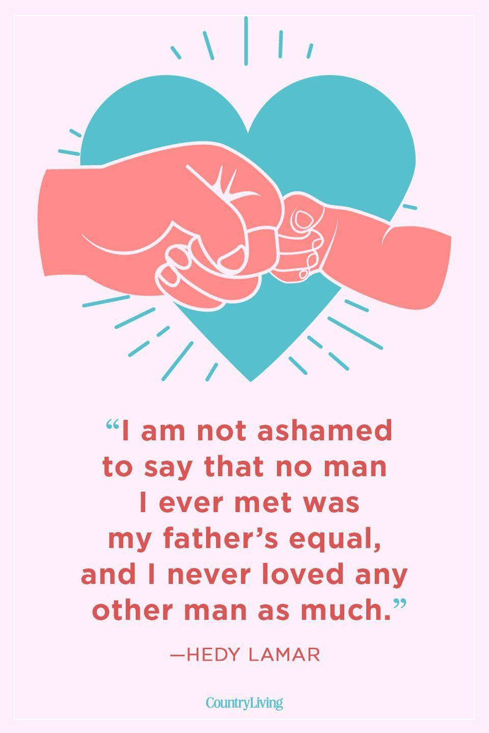 """<p>""""I am not ashamed to say that no man I ever met was my father's equal, and I never loved any other man as much.""""</p>"""