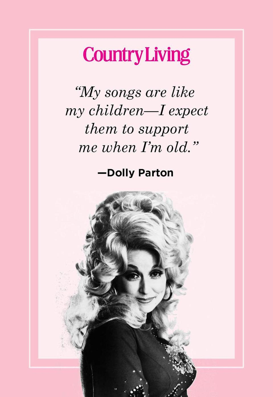 "<p>""My songs are like my children—I expect them to support me when I'm old.""</p>"