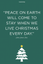 """<p>""""Peace on Earth will come to stay when we live Christmas every day.""""</p>"""