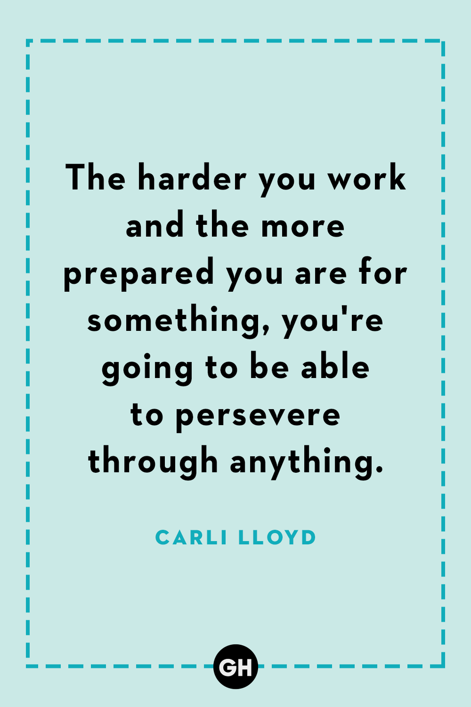 <p>The harder you work and the more prepared you are for something, you're going to be able to persevere through anything.</p>
