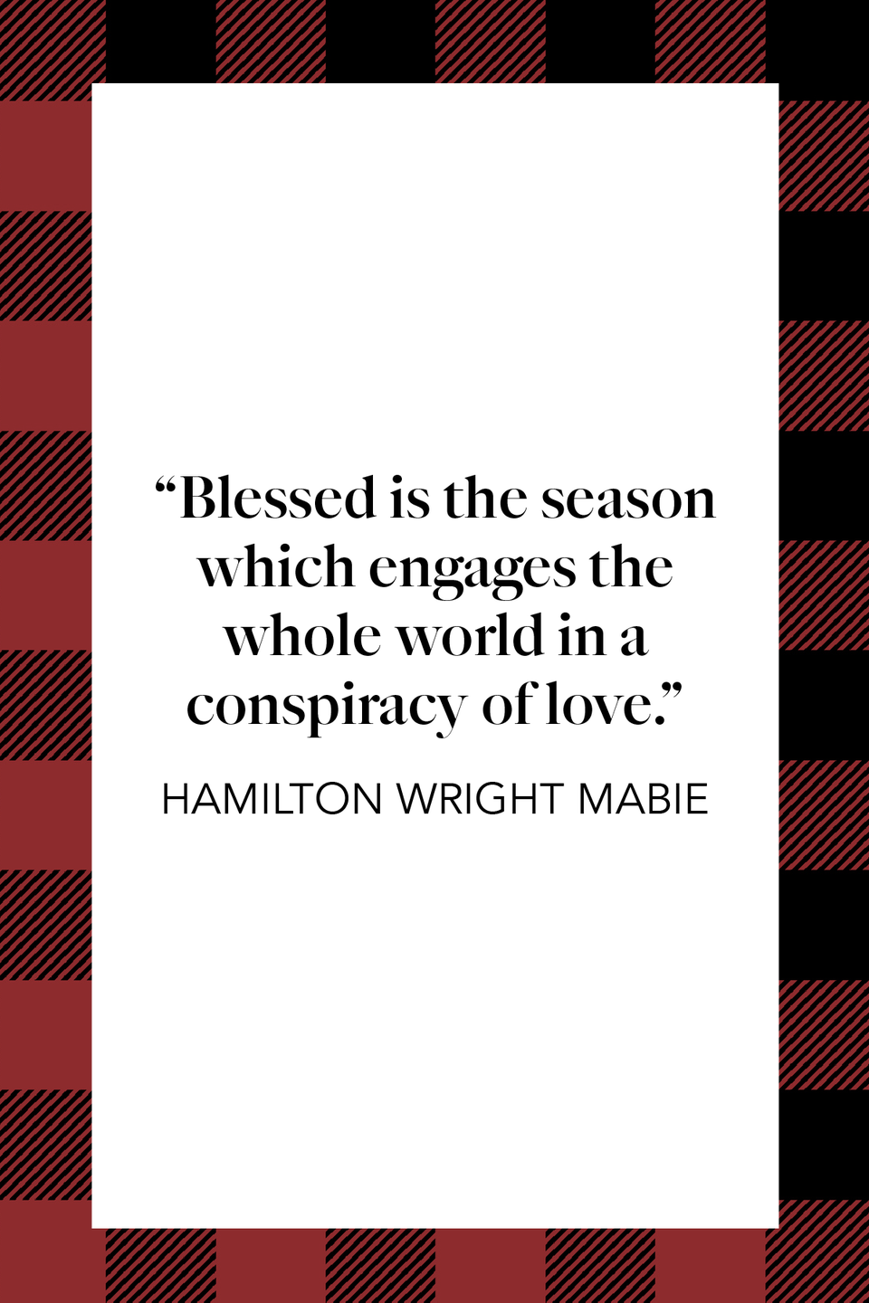 "<p>American essayist Hamilton Wright Mabie wrote about the holiday season, ""Blessed is the season which engages the whole world in a conspiracy of love"" in his book <em><a href=""https://www.amazon.com/My-Study-Fire-Hamilton-lecturer/dp/1539906388?tag=syn-yahoo-20&ascsubtag=%5Bartid%7C10072.g.34536312%5Bsrc%7Cyahoo-us"" rel=""nofollow noopener"" target=""_blank"" data-ylk=""slk:My Study Fire: First Series"" class=""link rapid-noclick-resp"">My Study Fire: First Series</a>.</em></p>"
