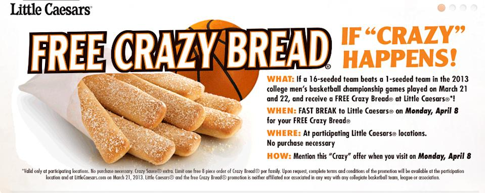"""<b>Cinderella bread.</b> Cinderella herself got crumbs, but you can get the Little Caesars' Crazy Bread """"if and only if,"""" the <a href=""""http://www.facebook.com/l.php?u=http%3A%2F%2Fbit.ly%2F13Tzs7n&h=VAQFyfHim&s=1"""" rel=""""nofollow noopener"""" target=""""_blank"""" data-ylk=""""slk:terms & conditions"""" class=""""link rapid-noclick-resp"""">terms & conditions</a> say, """"a #16 seed beats a #1 seed in the 2013 college men's basketball tournament during the games played on March 21, 2013 or March 22, 2013 (""""Conditional Event"""")."""" If the blessed event takes place, participating joints will give out one order of Crazy Bread on April 8 to each family if you mention the offer and until supplies last."""