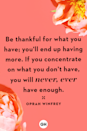 <p>Be thankful for what you have; you'll end up having more. If you concentrate on what you don't have, you will never, ever have enough.</p>