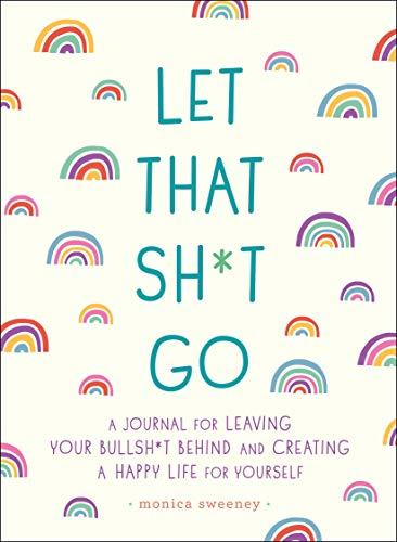 Let That Sh*t Go: A Journal for Leaving Your Bullsh*t Behind and Creating a Happy Life (Zen as F*ck Journals) (Amazon / Amazon)