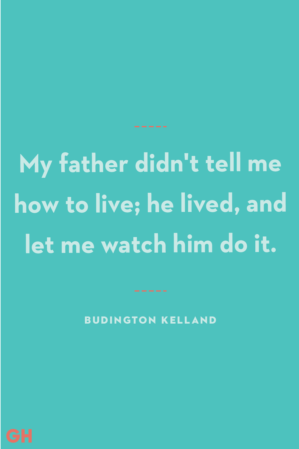 """<p>My father didn't tell me how to live; he lived, and let me watch him do it.</p><p><strong>RELATED:</strong> <a href=""""https://www.goodhousekeeping.com/holidays/fathers-day/g336/fathers-day-gift-guide/"""" rel=""""nofollow noopener"""" target=""""_blank"""" data-ylk=""""slk:35+ Perfect Father's Day Gift Ideas to Celebrate Dad"""" class=""""link rapid-noclick-resp"""">35+ Perfect Father's Day Gift Ideas to Celebrate Dad</a></p>"""