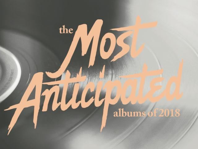 The 101 Most Anticipated Albums Of 2018