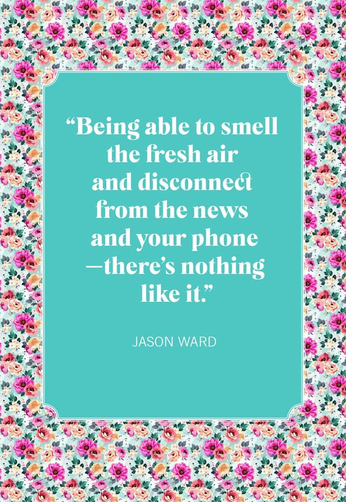 """<p>""""Being able to smell the fresh air and disconnect from the news and your phone—there's nothing like it.""""</p>"""