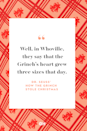 <p>Well, in Whoville, they say that the Grinch's heart grew three sizes that day. </p>