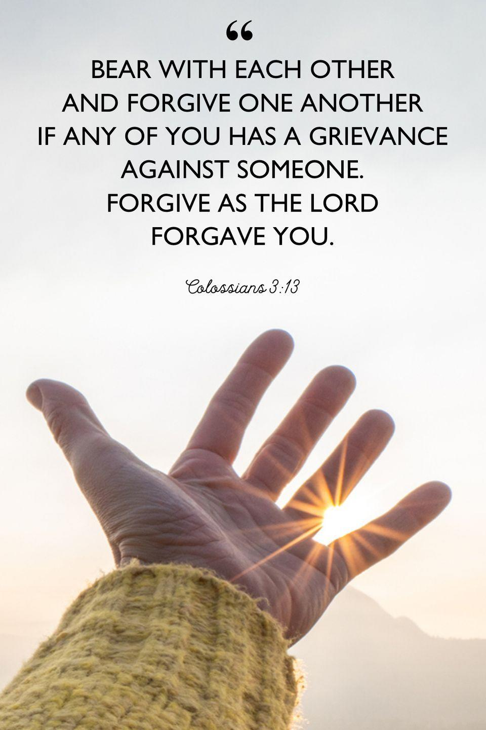 """<p>""""Bear with each other and forgive one another if any of you has a grievance against someone. Forgive as the Lord forgave you.""""</p>"""