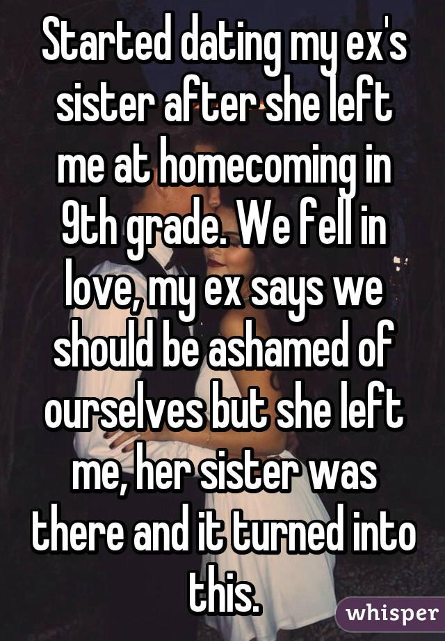 Started dating my ex's sister after she left me at homecoming in 9th grade. We fell in love, my ex says we should be ashamed of ourselves but she left me, her sister was there and it turned into this.