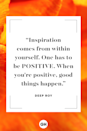 <p>Inspiration comes from within yourself. One has to be positive. When you're positive, good things happen.</p>