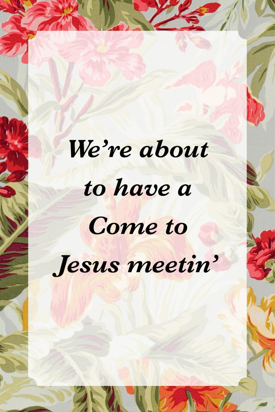 """<p>""""We're about to have a Come to Jesus meetin'""""</p>"""