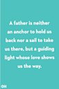 <p>A father is neither an anchor to hold us back nor a sail to take us there, but a guiding light whose love shows us the way.</p>