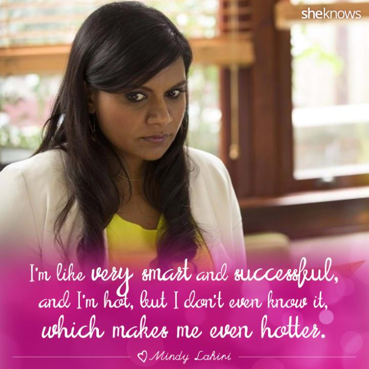 Don't think you're hot? Mindy says that makes you hotter.